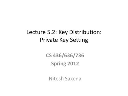 Lecture 5.2: Key Distribution: Private Key Setting CS 436/636/736 Spring 2012 Nitesh Saxena.