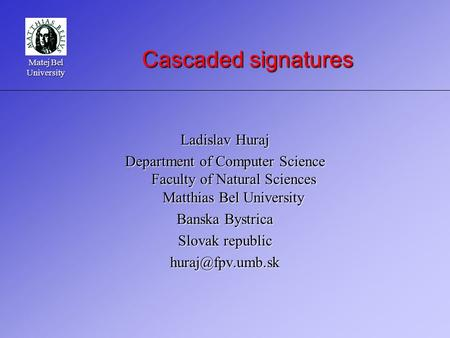 Matej Bel University Cascaded signatures Ladislav Huraj Department of Computer Science Faculty of Natural Sciences Matthias Bel University Banska Bystrica.