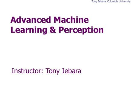 Tony Jebara, Columbia University Advanced Machine Learning & Perception Instructor: Tony Jebara.