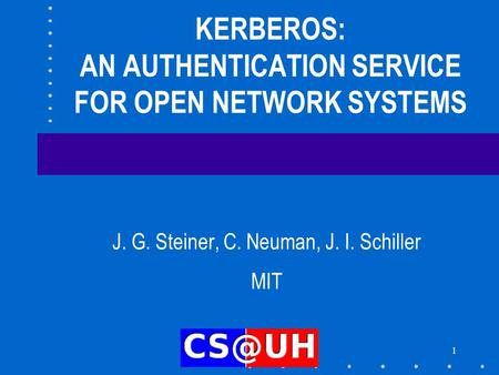 1 KERBEROS: AN AUTHENTICATION SERVICE FOR OPEN NETWORK SYSTEMS J. G. Steiner, C. Neuman, J. I. Schiller MIT.