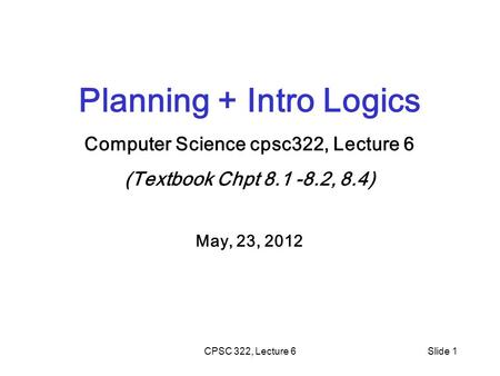 CPSC 322, Lecture 6Slide 1 Planning + Intro Logics Computer Science cpsc322, Lecture 6 (Textbook Chpt 8.1 -8.2, 8.4) May, 23, 2012.
