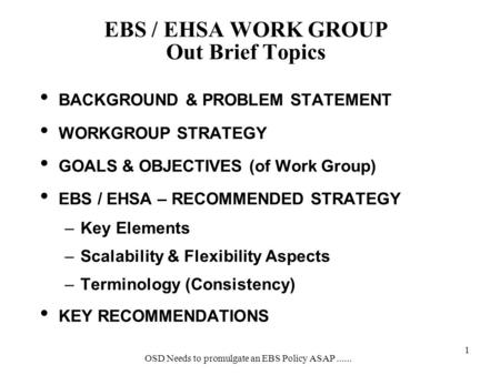 OSD Needs to promulgate an EBS Policy ASAP...... 1 BACKGROUND & PROBLEM STATEMENT WORKGROUP STRATEGY GOALS & OBJECTIVES (of Work Group) EBS / EHSA – RECOMMENDED.