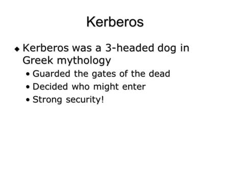 Kerberos  Kerberos was a 3-headed dog in Greek mythology Guarded the gates of the deadGuarded the gates of the dead Decided who might enterDecided who.