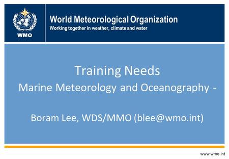 World Meteorological Organization Working together in weather, climate and water Training Needs Marine Meteorology and Oceanography - Boram Lee, WDS/MMO.