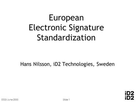 EESSI June 2000Slide 1 European Electronic Signature Standardization Hans Nilsson, iD2 Technologies, Sweden.