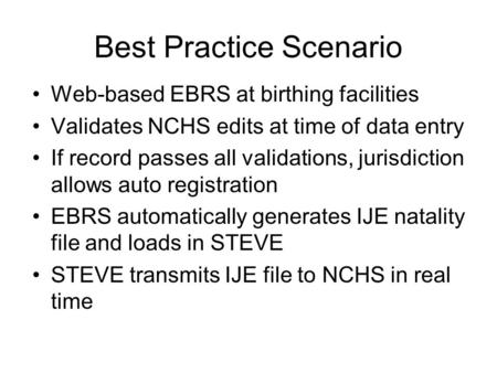 Best Practice Scenario Web-based EBRS at birthing facilities Validates NCHS edits at time of data entry If record passes all validations, jurisdiction.