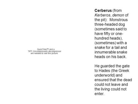 Cerberus (from Kerberos, demon of the pit): Monstrous three-headed dog (sometimes said to have fifty or one- hundred heads), (sometimes) with a snake for.