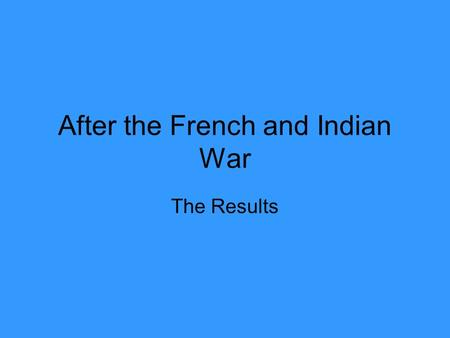 After the French and Indian War The Results. The Frontier Area west of the Atlantic coastline colonies where fur traders and forts were the only sign.