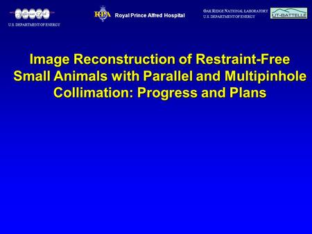 O AK R IDGE N ATIONAL LABORATORY U.S. DEPARTMENT OF ENERGY Image Reconstruction of Restraint-Free Small Animals with Parallel and Multipinhole Collimation: