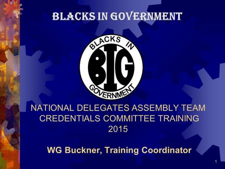 1 NATIONAL DELEGATES ASSEMBLY TEAM CREDENTIALS COMMITTEE TRAINING 2015 WG Buckner, Training Coordinator BLACKS IN GOVERNMENT.