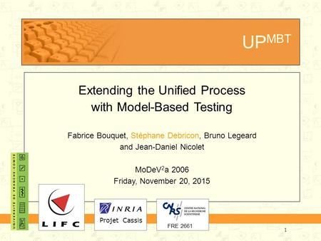 1 UP MBT Extending the Unified Process with Model-Based Testing Fabrice Bouquet, Stéphane Debricon, Bruno Legeard and Jean-Daniel Nicolet MoDeV 2 a 2006.