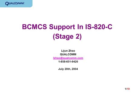 1/19 BCMCS Support In IS-820-C (Stage 2) Lijun Zhao QUALCOMM 1-858-651-9420 July 20th, 2004.