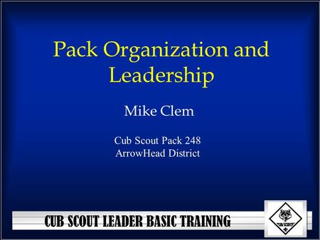 CUB SCOUT LEADER BASIC TRAINING Pack Organization and Leadership Mike Clem Cub Scout Pack 248 ArrowHead District.