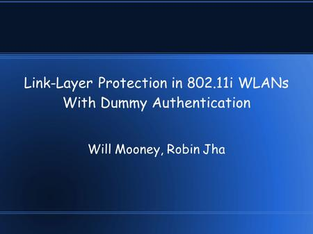 Link-Layer Protection in 802.11i WLANs With Dummy Authentication Will Mooney, Robin Jha.