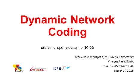 Dynamic Network Coding draft-montpetit-dynamic-NC-00 Marie-José Montpetit, MIT Media Laboratory Vincent Roca, INRIA Jonathan Detchart, ISAE March 27 2015.