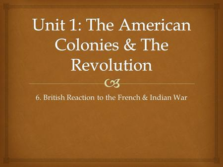 6. British Reaction to the French & Indian War.   SWBAT analyze the economic and political impact of the French & Indian War on the American colonies.
