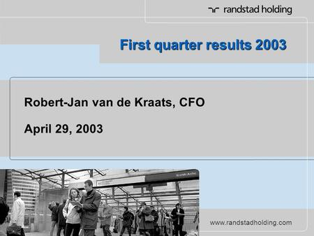 Www.randstadholding.com First quarter results 2003 Robert-Jan van de Kraats, CFO April 29, 2003.