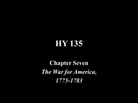 HY 135 Chapter Seven The War for America, 1775-1783.