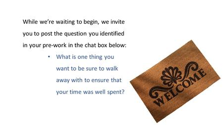 While we're waiting to begin, we invite you to post the question you identified in your pre-work in the chat box below: What is one thing you want to be.