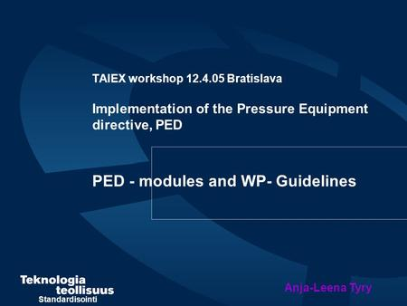 Standardisointi TAIEX workshop 12.4.05 Bratislava Implementation of the Pressure Equipment directive, PED PED - modules and WP- Guidelines Anja-Leena Tyry.