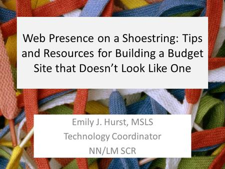 Web Presence on a Shoestring: Tips and Resources for Building a Budget Site that Doesn't Look Like One Emily J. Hurst, MSLS Technology Coordinator NN/LM.
