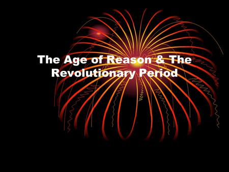 The Age of Reason & The Revolutionary Period. The Age of Reason (1700-1789) Beliefs of these writers: 1. Humans could manage themselves and their societies.