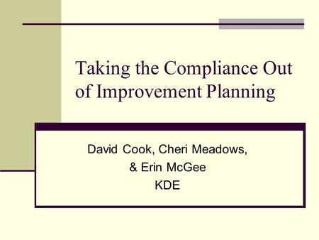 Taking the Compliance Out of Improvement Planning David Cook, Cheri Meadows, & Erin McGee KDE.