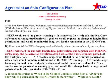 STAR Agreement on Spin Configuration Plan Bill Christie RHIC Coordination Meeting January 24, 2006 Plan: A.) If the FPD++ installation, debugging, and.