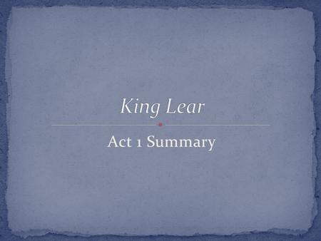 Act 1 Summary. Kent Gloucester Edmund King Lear Goneril – oldest, married to Albany Regan – middle, married to Cornwall Cordelia – youngest, unmarried.
