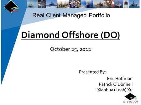 Real Client Managed Portfolio Diamond Offshore (DO) October 25, 2012 Presented By: Eric Hoffman Patrick O'Donnell Xiaohua (Leah) Xu.