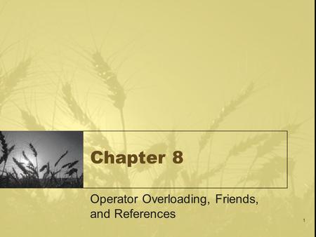 1 Chapter 8 Operator Overloading, Friends, and References.