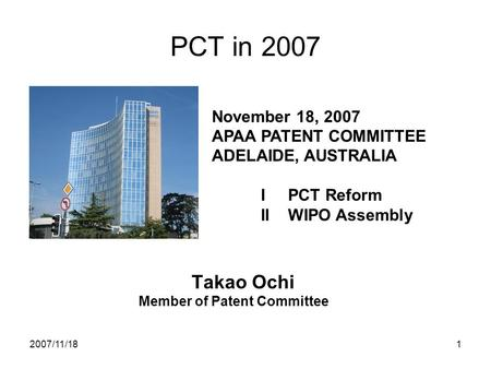 2007/11/181 PCT in 2007 Takao Ochi Member of Patent Committee November 18, 2007 APAA PATENT COMMITTEE ADELAIDE, AUSTRALIA I PCT Reform II WIPO Assembly.