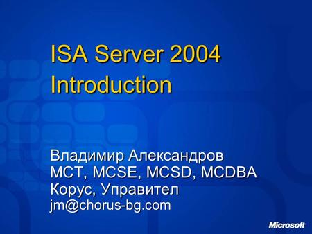 ISA Server 2004 Introduction Владимир Александров MCT, MCSE, MCSD, MCDBA Корус, Управител