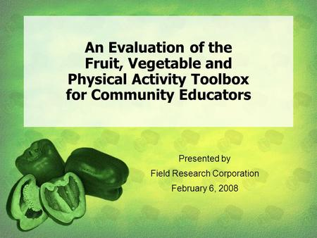 An Evaluation of the Fruit, Vegetable and Physical Activity Toolbox for Community Educators Presented by Field Research Corporation February 6, 2008.