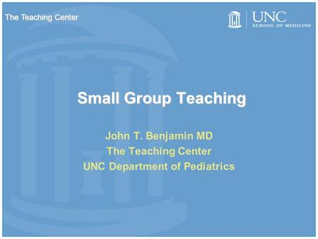 Small Group Teaching John T. Benjamin MD The Teaching Center UNC Department of Pediatrics The Teaching Center.