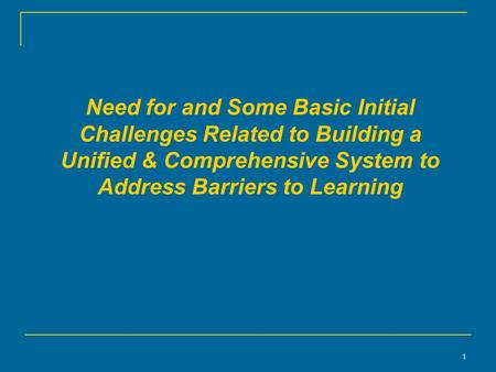 1 Need for and Some Basic Initial Challenges Related to Building a Unified & Comprehensive System to Address Barriers to Learning.