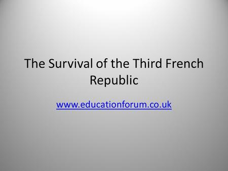 The Survival of the Third French Republic www.educationforum.co.uk.