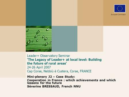Leader+ Observatory Seminar 'The Legacy of Leader+ at local level: Building the future of rural areas' 24-26 April 2007 Cap Corse, Nebbiù è Custera, Corse,