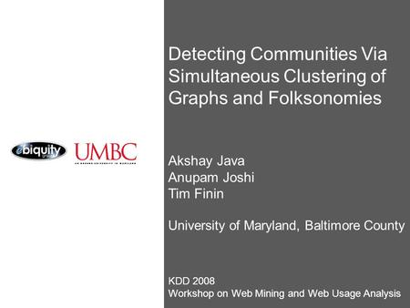 Detecting Communities Via Simultaneous Clustering of Graphs and Folksonomies Akshay Java Anupam Joshi Tim Finin University of Maryland, Baltimore County.
