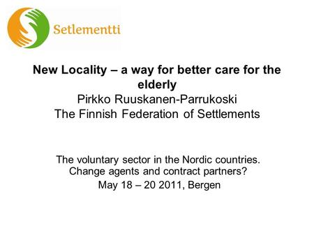 New Locality – a way for better care for the elderly Pirkko Ruuskanen-Parrukoski The Finnish Federation of Settlements The voluntary sector in the Nordic.
