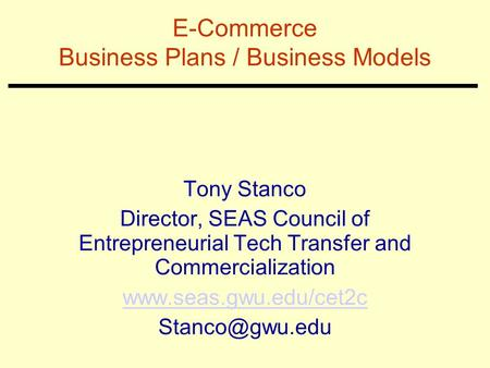 E-Commerce Business Plans / Business Models Tony Stanco Director, SEAS Council of Entrepreneurial Tech Transfer and Commercialization www.seas.gwu.edu/cet2c.