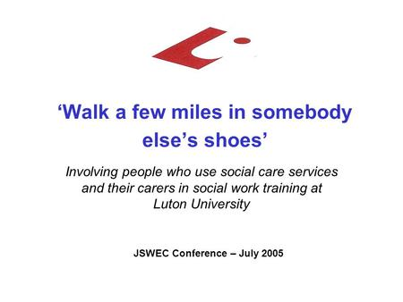 'Walk a few miles in somebody else's shoes' Involving people who use social care services and their carers in social work training at Luton University.