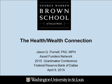 The Health/Wealth Connection Jason Q. Purnell, PhD, MPH Asset Funders Network 2015 Grantmaker Conference Federal Reserve Bank of Dallas April 9, 2015.