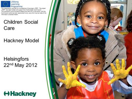 "Children Social Care Hackney Model Helsingfors 22 nd May 2012 This presentation was held on a conference of the project ""STEP"". The project ""STEP"" has."