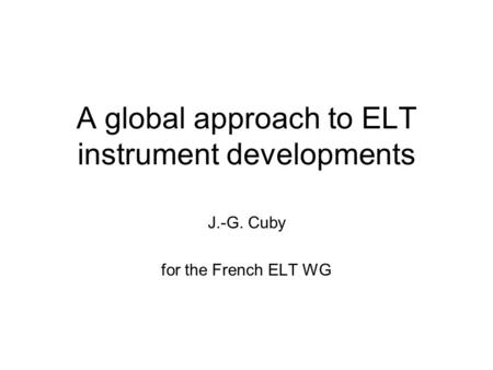 A global approach to ELT instrument developments J.-G. Cuby for the French ELT WG.