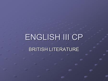 ENGLISH III CP BRITISH LITERATURE. The Course: Survey of different literary/historic periods Development of the English language Understanding/Identifying.