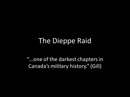 "The Dieppe Raid ""…one of the darkest chapters in Canada's military history."" (Gill)"