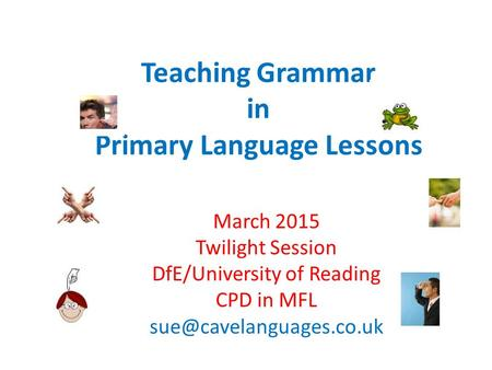 Teaching Grammar in Primary Language Lessons March 2015 Twilight Session DfE/University of Reading CPD in MFL
