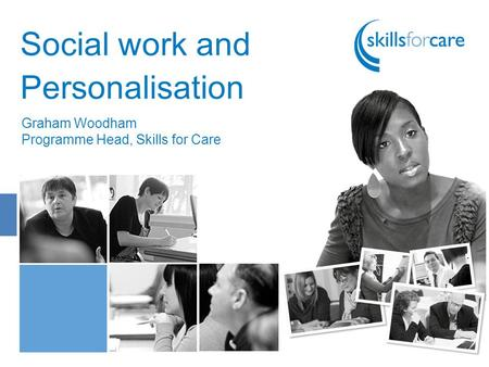 Social work and Personalisation Graham Woodham Programme Head, Skills for Care.