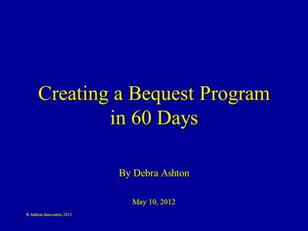 © Ashton Associates 2012 Creating a Bequest Program in 60 Days By Debra Ashton May 10, 2012.